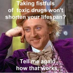 "Image of Willy Wonka: ""Taking fistfuls of toxic drugs won't shorten your lifespan?  Tell me again how that works."""